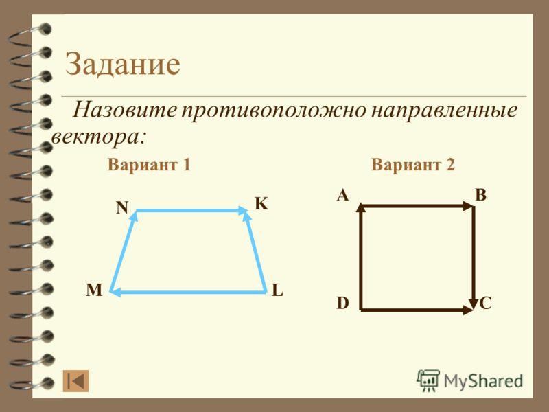Задание Назовите противоположно направленные вектора: Вариант 1Вариант 2 AB DC N K L M Сравним ответ