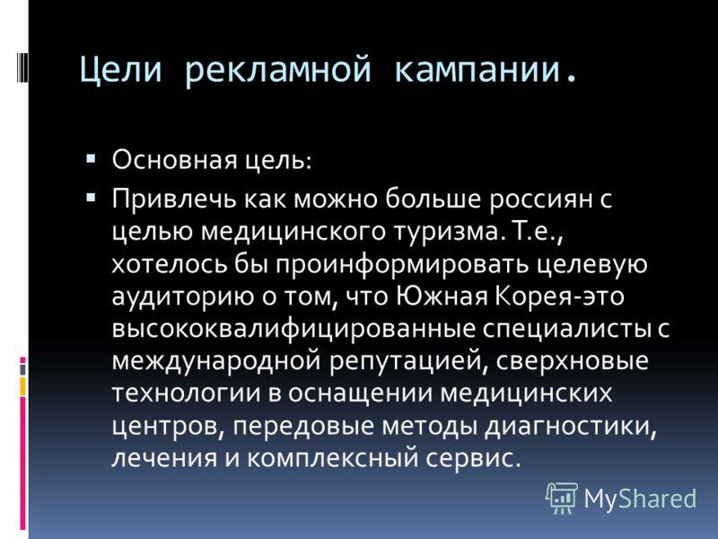Цели рекламной кампании. Основная цель: Привлечь как можно больше россиян с целью медицинского туризма. Т.е., хотелось бы проинформировать целевую аудиторию о том, что Южная Корея-это высококвалифицированные специалисты с международной репутацией, св