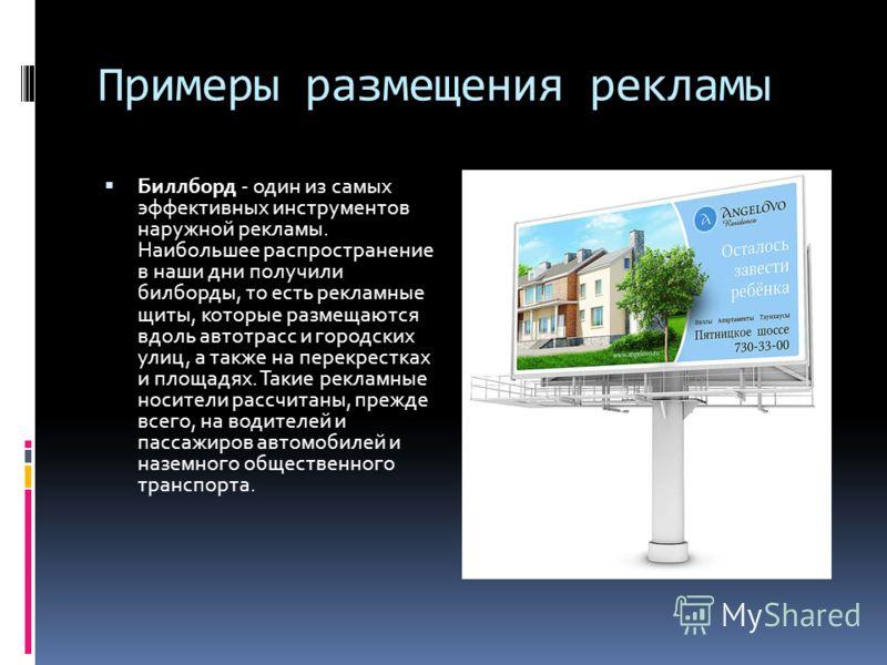 Примеры размещения рекламы Биллборд - один из самых эффективных инструментов наружной рекламы. Наибольшее распространение в наши дни получили билборды, то есть рекламные щиты, которые размещаются вдоль автотрасс и городских улиц, а также на перекрест