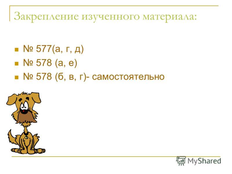 Закрепление изученного материала: 577(а, г, д) 578 (а, е) 578 (б, в, г)- самостоятельно