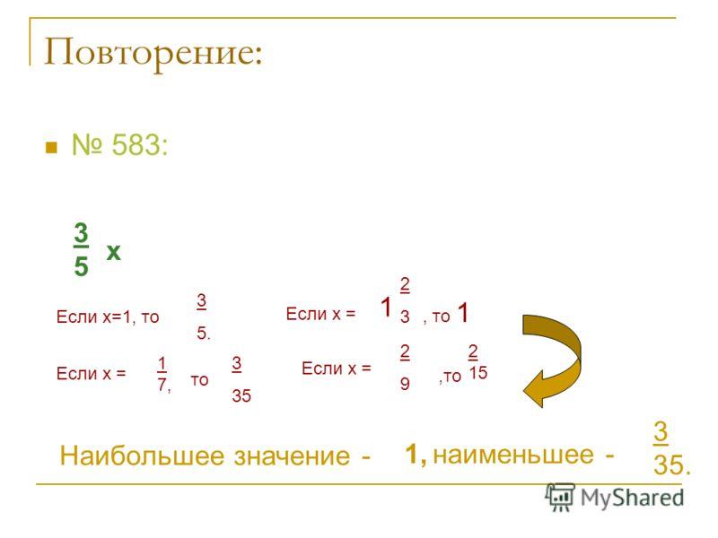 Повторение: 583: 3535 х Если х=1, то 3 5. Если х = 1 7, то 3 35 Если х = 1 2323, то 1 Если х = 2929,то 2 15 Наибольшее значение - 1,наименьшее - 3 35.