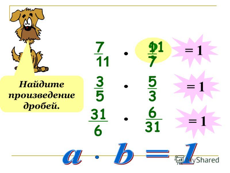 7 11 ? 7 Найдите произведение дробей. = 1 3 5 5 3 31 6 6 = 1
