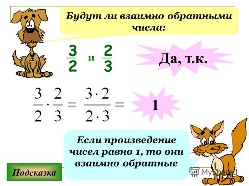 Будут ли взаимно обратными числа: Подсказка Если произведение чисел равно 1, то они взаимно обратные 3 2 2 3 и Да, т.к. 1