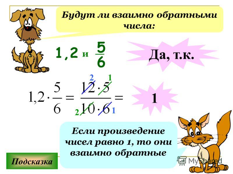 Будут ли взаимно обратными числа: Подсказка Если произведение чисел равно 1, то они взаимно обратные 1,2 5 6 и Да, т.к. 1 2 1 1 2