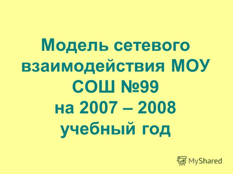 Модель сетевого взаимодействия МОУ СОШ 99 на 2007 – 2008 учебный год
