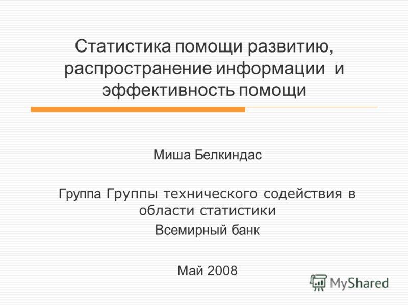 Статистика помощи развитию, распространение информации и эффективность помощи Миша Белкиндас Группа Группы технического содействия в области статистики Всемирный банк Май 2008