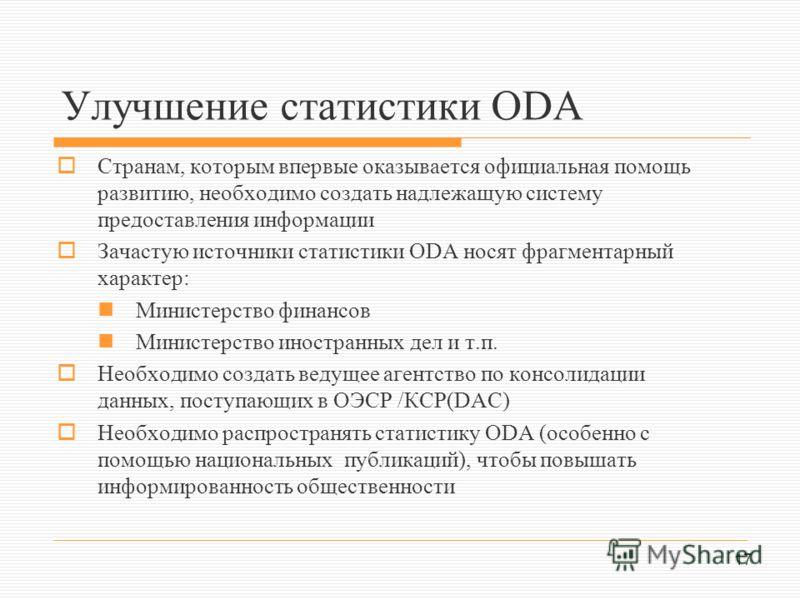 17 Улучшение статистики ОDA Странам, которым впервые оказывается официальная помощь развитию, необходимо создать надлежащую систему предоставления информации Зачастую источники статистики ODA носят фрагментарный характер: Министерство финансов Минист
