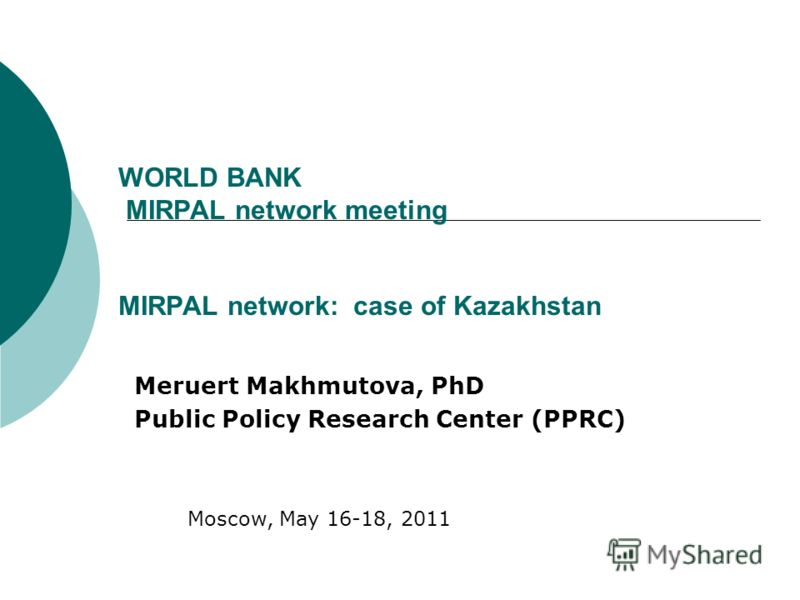 WORLD BANK MIRPAL network meeting MIRPAL network: case of Kazakhstan Meruert Makhmutova, PhD Public Policy Research Center (PPRC) Moscow, May 16-18, 2011