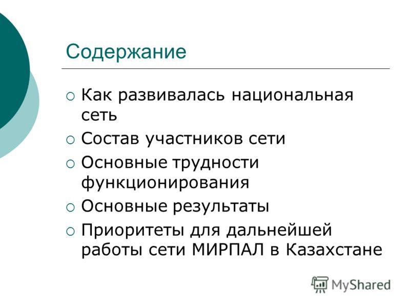 Содержание Как развивалась национальная сеть Состав участников сети Основные трудности функционирования Основные результаты Приоритеты для дальнейшей работы сети МИРПАЛ в Казахстане