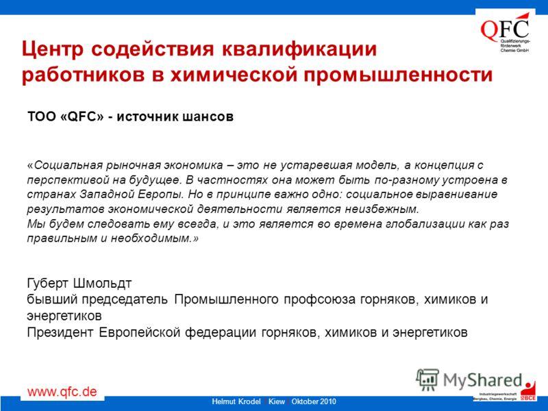 Helmut Krodel I Kiew I Oktober 2010 www.qfc.de Центр содействия квалификации работников в химической промышленности ТОО «QFC» - источник шансов «Социальная рыночная экономика – это не устаревшая модель, а концепция с перспективой на будущее. В частно