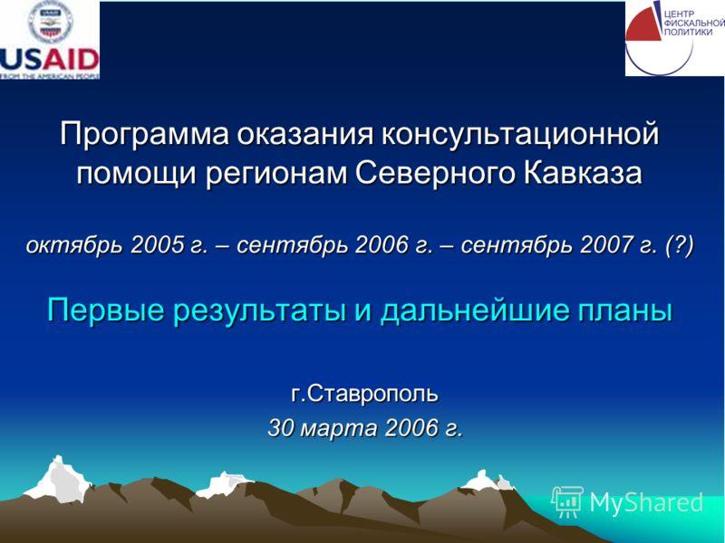 Программа оказания консультационной помощи регионам Северного Кавказа октябрь 2005 г. – сентябрь 2006 г. – сентябрь 2007 г. (?) Первые результаты и дальнейшие планы г.Ставрополь 30 марта 2006 г.