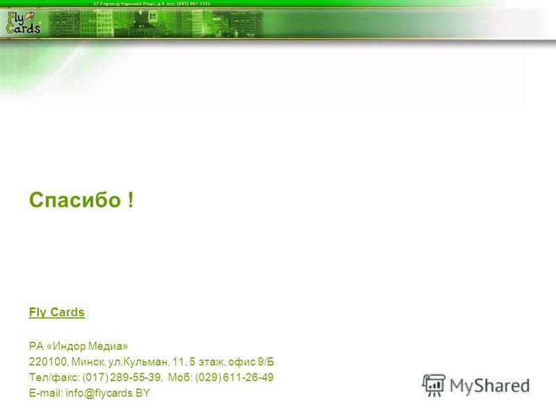 Спасибо ! Fly Cards РА «Индор Медиа» 220100, Минск, ул.Кульман, 11, 5 этаж, офис 9/Б Тел/факс: (017) 289-55-39, Моб: (029) 611-26-49 E-mail: info@flycards.BY