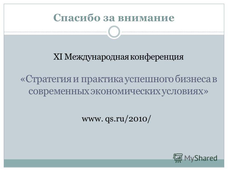 Спасибо за внимание www. qs.ru/2010/ XI Международная конференция «Стратегия и практика успешного бизнеса в современных экономических условиях»