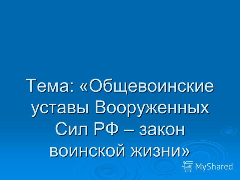 Тема: «Общевоинские уставы Вооруженных Сил РФ – закон воинской жизни»