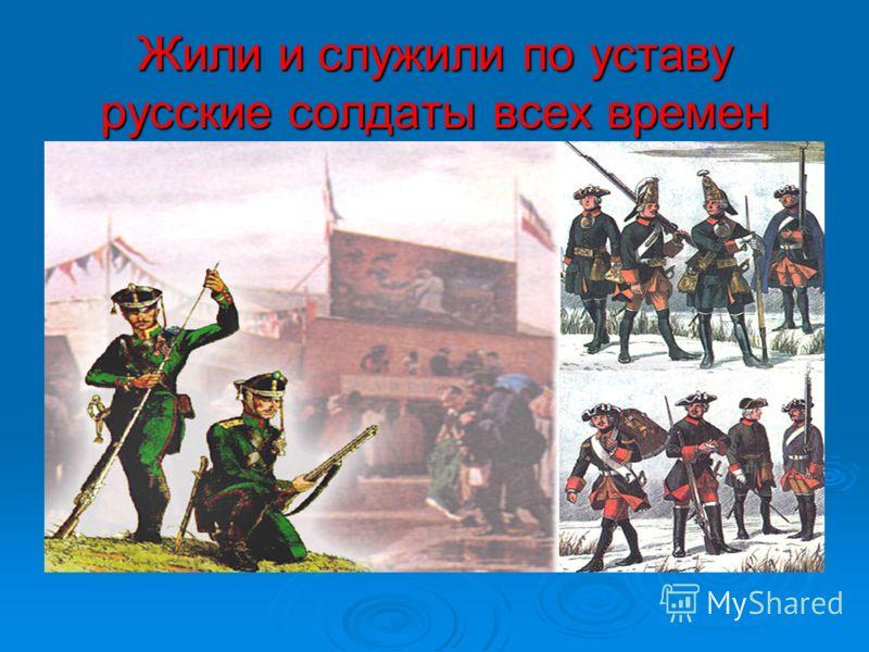 Жили и служили по уставу русские солдаты всех времен