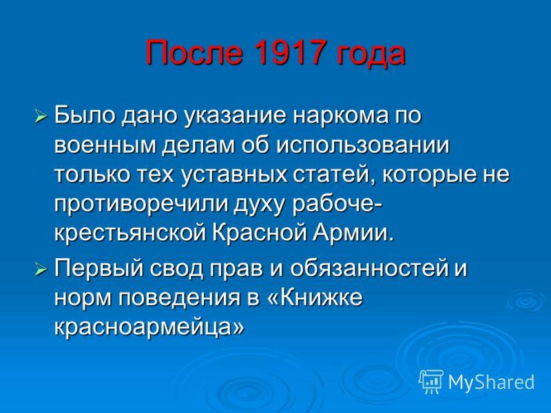 После 1917 года Было дано указание наркома по военным делам об использовании только тех уставных статей, которые не противоречили духу рабоче- крестьянской Красной Армии. Было дано указание наркома по военным делам об использовании только тех уставны