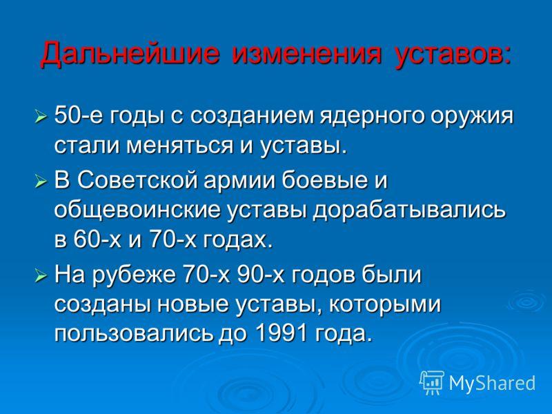 Дальнейшие изменения уставов: 50-е годы с созданием ядерного оружия стали меняться и уставы. 50-е годы с созданием ядерного оружия стали меняться и уставы. В Советской армии боевые и общевоинские уставы дорабатывались в 60-х и 70-х годах. В Советской
