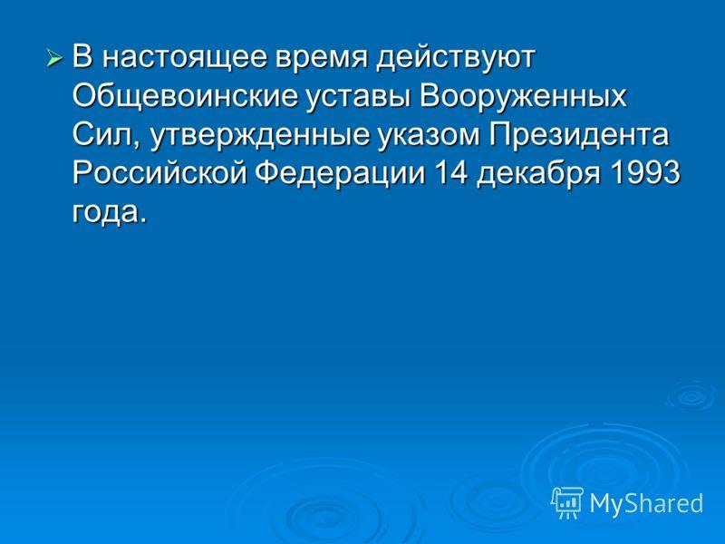 В настоящее время действуют Общевоинские уставы Вооруженных Сил, утвержденные указом Президента Российской Федерации 14 декабря 1993 года. В настоящее время действуют Общевоинские уставы Вооруженных Сил, утвержденные указом Президента Российской Феде