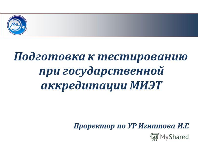 Подготовка к тестированию при государственной аккредитации МИЭТ Проректор по УР Игнатова И.Г.