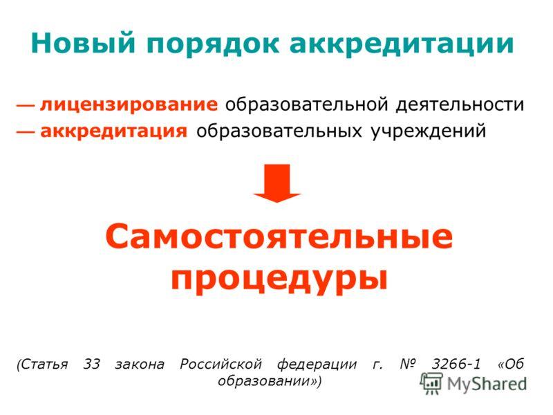 лицензирование образовательной деятельности аккредитация образовательных учреждений Самостоятельные процедуры ( Стать я 33 закона Российской федерации г. 3266-1 « Об образовании ») Новый порядок аккредитации