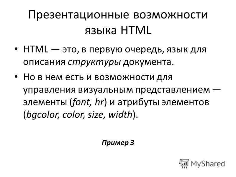Презентационные возможности языка HTML HTML это, в первую очередь, язык для описания структуры документа. Но в нем есть и возможности для управления визуальным представлением элементы (font, hr) и атрибуты элементов (bgcolor, color, size, width). При
