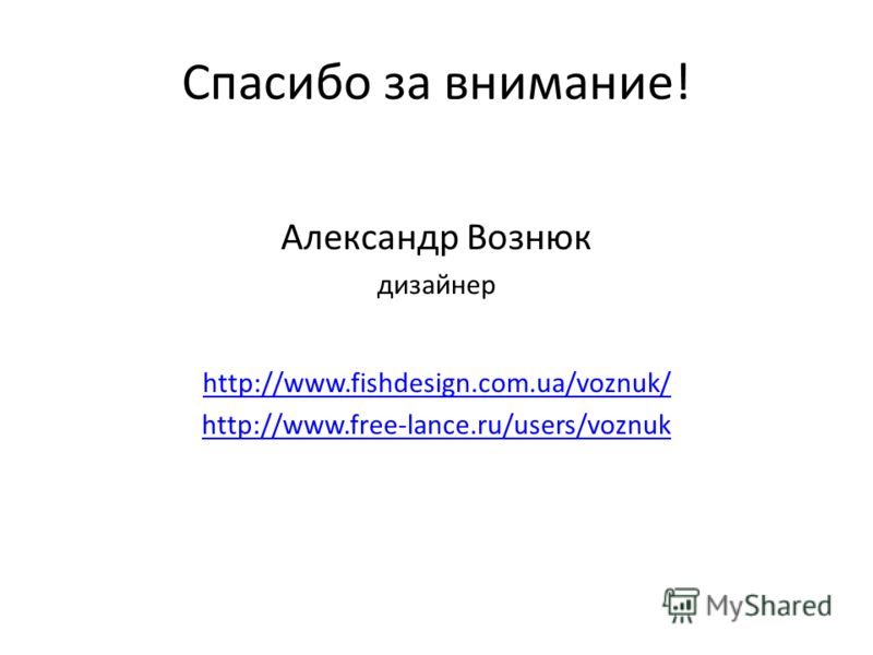 Спасибо за внимание! Александр Вознюк дизайнер http://www.fishdesign.com.ua/voznuk/ http://www.free-lance.ru/users/voznuk