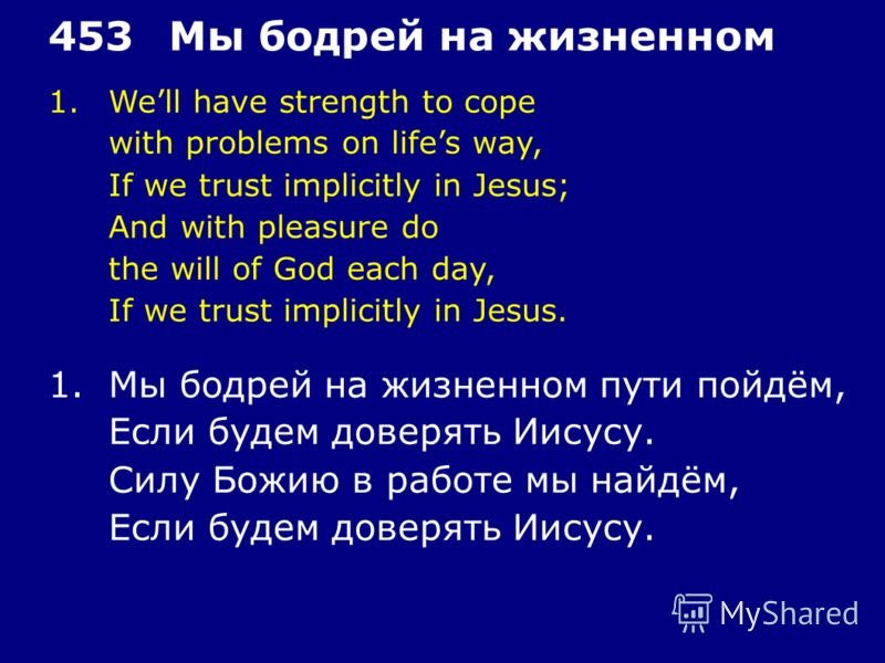 1.Well have strength to cope with problems on lifes way, If we trust implicitly in Jesus; And with pleasure do the will of God each day, If we trust implicitly in Jesus. 453Мы бодрей на жизненном 1.Мы бодрей на жизненном пути пойдём, Если будем довер