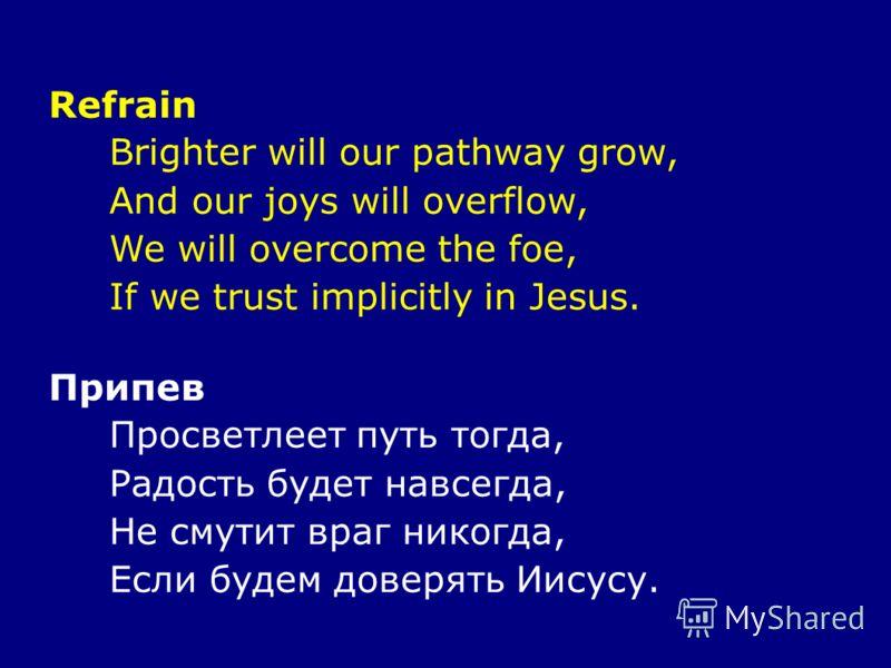 Refrain Brighter will our pathway grow, And our joys will overflow, We will overcome the foe, If we trust implicitly in Jesus. Припев Просветлеет путь тогда, Радость будет навсегда, Не смутит враг никогда, Если будем доверять Иисусу.