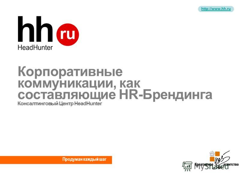 http://www.hh.ru Продуман каждый шаг Корпоративные коммуникации, как составляющие HR-Брендинга Консалтинговый Центр HeadHunter