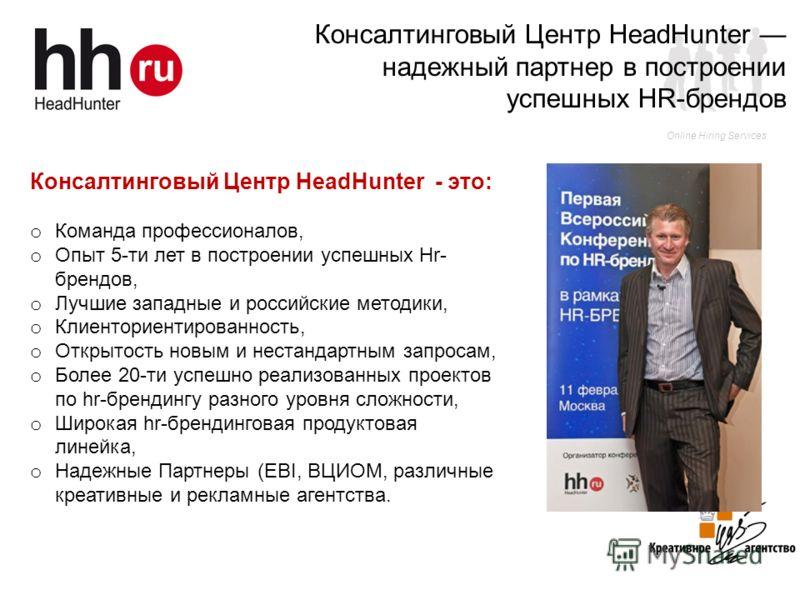 Online Hiring Services Консалтинговый Центр HeadHunter - это: o Команда профессионалов, o Опыт 5-ти лет в построении успешных Hr- брендов, o Лучшие западные и российские методики, o Клиенториентированность, o Открытость новым и нестандартным запросам