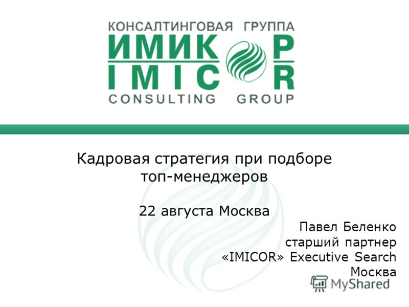 Кадровая стратегия при подборе топ-менеджеров 22 августа Москва Павел Беленко старший партнер «IMICOR» Executive Search Москва