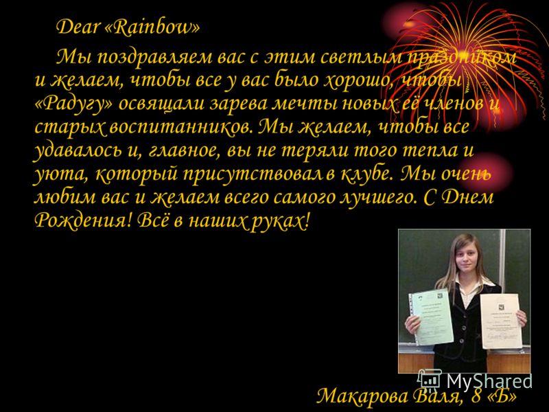 Dear «Rainbow» Мы поздравляем вас с этим светлым праздником и желаем, чтобы все у вас было хорошо, чтобы «Радугу» освящали зарева мечты новых её членов и старых воспитанников. Мы желаем, чтобы все удавалось и, главное, вы не теряли того тепла и уюта,