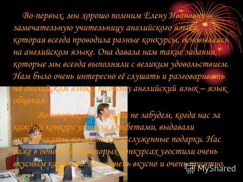 Во-первых, мы хорошо помним Елену Ивановну – замечательную учительницу английского языка, которая всегда проводила разные конкурсы, основываясь на английском языке. Она давала нам такие задания, которые мы всегда выполняли с великим удовольствием. На