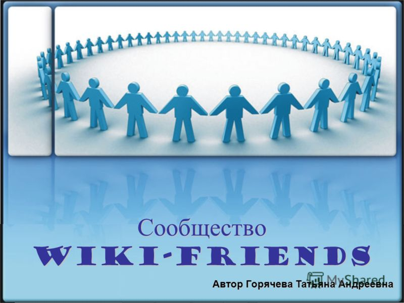 Сообщество Wiki-friends Автор Горячева Татьяна Андреевна