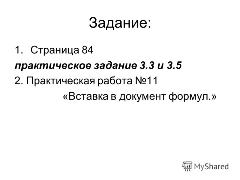 Задание: 1.Страница 84 практическое задание 3.3 и 3.5 2. Практическая работа 11 «Вставка в документ формул.»