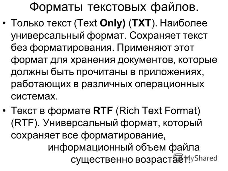 Форматы текстовых файлов. Только текст (Text Only) (TXT). Наиболее универсальный формат. Сохраняет текст без форматирования. Применяют этот формат для хранения документов, которые должны быть прочитаны в приложениях, работающих в различных операционн