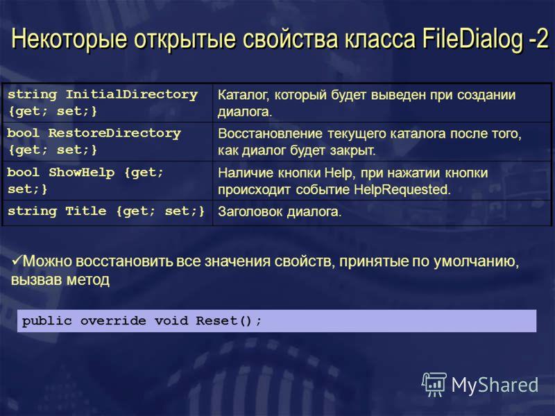 Некоторые открытые свойства класса FileDialog -2 string InitialDirectory {get; set;} Каталог, который будет выведен при создании диалога. bool RestoreDirectory {get; set;} Восстановление текущего каталога после того, как диалог будет закрыт. bool Sho