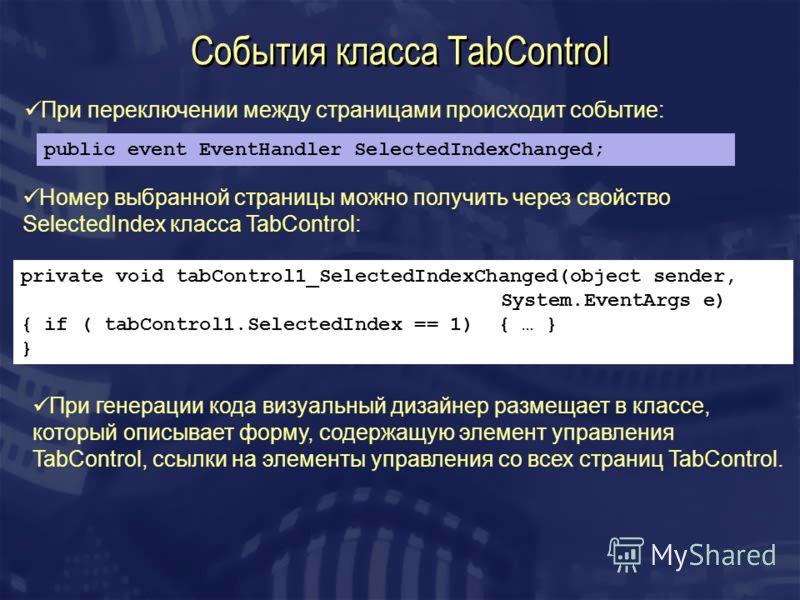 События класса TabControl public event EventHandler SelectedIndexChanged; При переключении между страницами происходит событие: private void tabControl1_SelectedIndexChanged(object sender, System.EventArgs e) { if ( tabControl1.SelectedIndex == 1) {