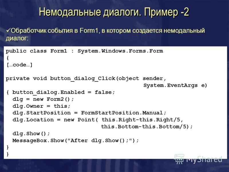 Немодальные диалоги. Пример -2 Обработчик события в Form1, в котором создается немодальный диалог: public class Form1 : System.Windows.Forms.Form { […code…] private void button_dialog_Click(object sender, System.EventArgs e) { button_dialog.Enabled =