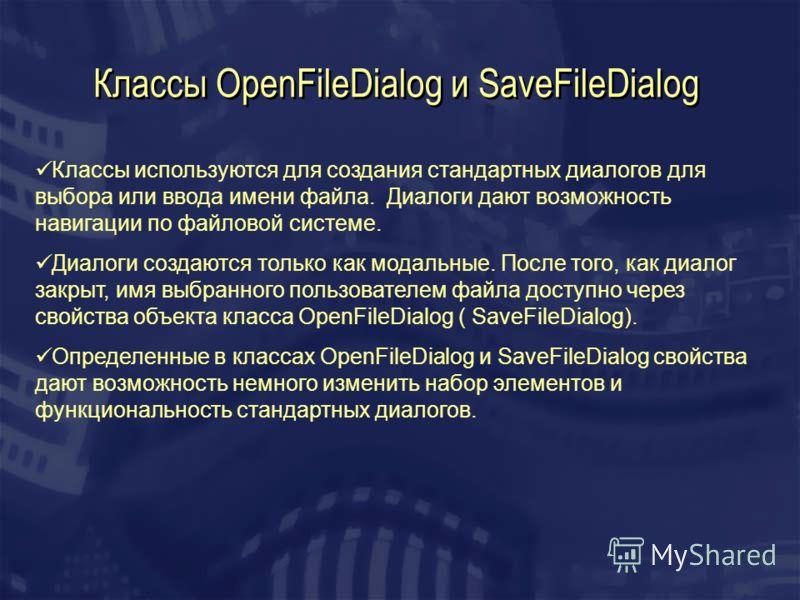Классы OpenFileDialog и SaveFileDialog Классы используются для создания стандартных диалогов для выбора или ввода имени файла. Диалоги дают возможность навигации по файловой системе. Диалоги создаются только как модальные. После того, как диалог закр