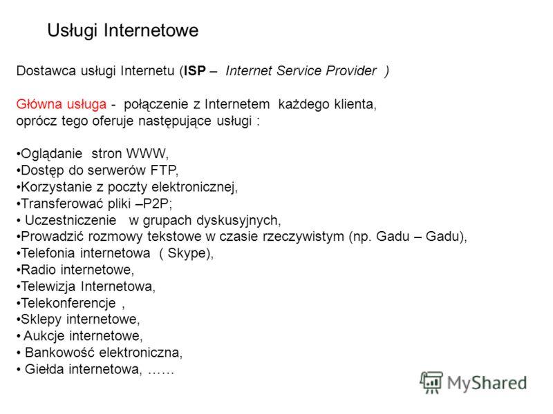 Dostawca usługi Internetu (ISP – Internet Service Provider ) Główna usługa - połączenie z Internetem każdego klienta, oprócz tego oferuje następujące usługi : Oglądanie stron WWW, Dostęp do serwerów FTP, Korzystanie z poczty elektronicznej, Transfero