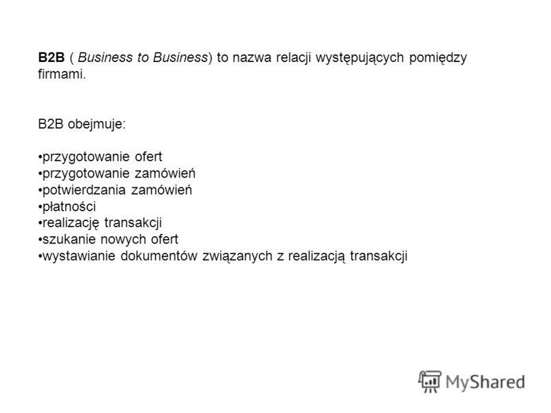 B2B ( Business to Business) to nazwa relacji występujących pomiędzy firmami. B2B obejmuje: przygotowanie ofert przygotowanie zamówień potwierdzania zamówień płatności realizację transakcji szukanie nowych ofert wystawianie dokumentów związanych z rea