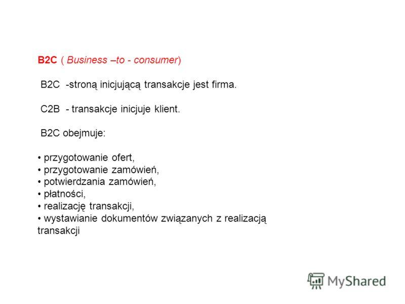 B2C ( Business –to - consumer) B2C -stroną inicjującą transakcje jest firma. C2B - transakcje inicjuje klient. B2C obejmuje: przygotowanie ofert, przygotowanie zamówień, potwierdzania zamówień, płatności, realizację transakcji, wystawianie dokumentów