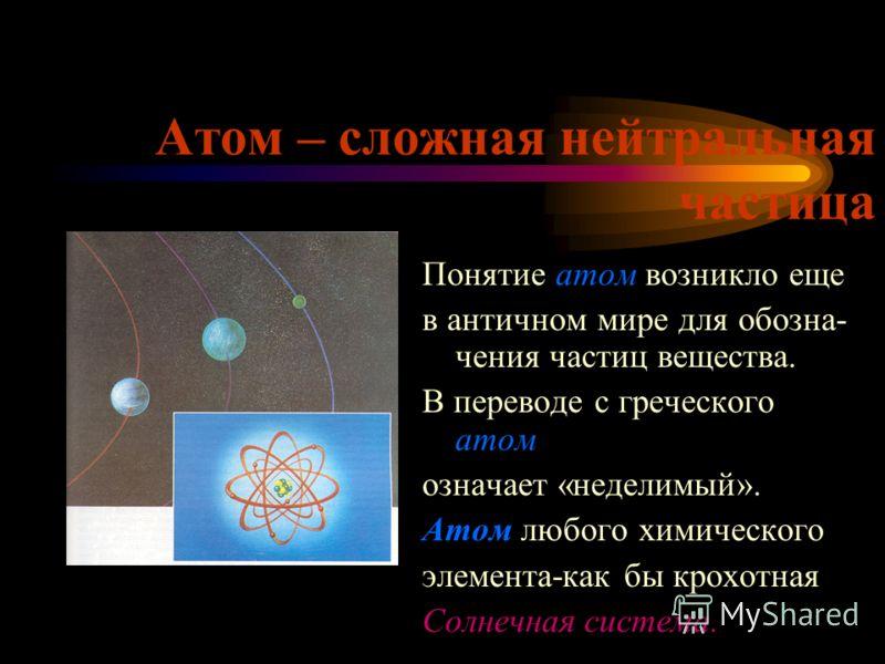 Атом – сложная нейтральная частица Понятие атом возникло еще в античном мире для обозна- чения частиц вещества. В переводе с греческого атом означает «неделимый». Атом любого химического элемента-как бы крохотная Солнечная система.