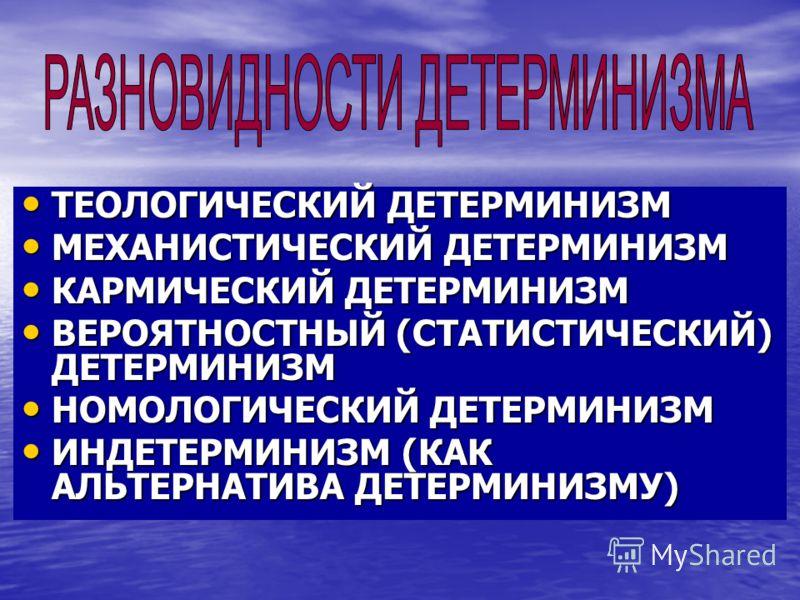 ТЕОЛОГИЧЕСКИЙ ДЕТЕРМИНИЗМ ТЕОЛОГИЧЕСКИЙ ДЕТЕРМИНИЗМ МЕХАНИСТИЧЕСКИЙ ДЕТЕРМИНИЗМ МЕХАНИСТИЧЕСКИЙ ДЕТЕРМИНИЗМ КАРМИЧЕСКИЙ ДЕТЕРМИНИЗМ КАРМИЧЕСКИЙ ДЕТЕРМИНИЗМ ВЕРОЯТНОСТНЫЙ (СТАТИСТИЧЕСКИЙ) ДЕТЕРМИНИЗМ ВЕРОЯТНОСТНЫЙ (СТАТИСТИЧЕСКИЙ) ДЕТЕРМИНИЗМ НОМОЛОГИ
