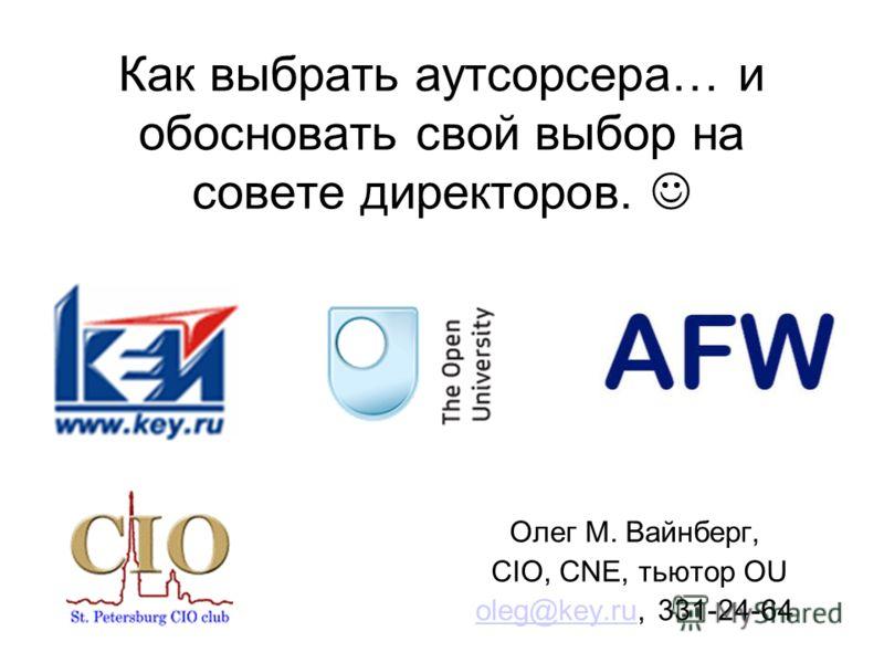 Как выбрать аутсорсера… и обосновать свой выбор на совете директоров. Олег М. Вайнберг, CIO, CNE, тьютор OU oleg@key.ruoleg@key.ru, 331-24-64