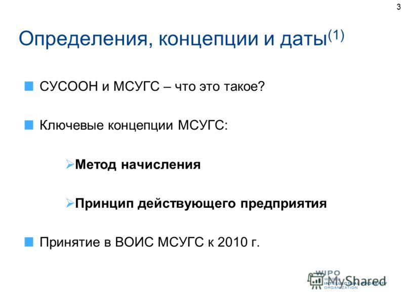 3 Определения, концепции и даты (1) СУСООН и МСУГС – что это такое? Ключевые концепции МСУГС: Метод начисления Принцип действующего предприятия Принятие в ВОИС МСУГС к 2010 г.