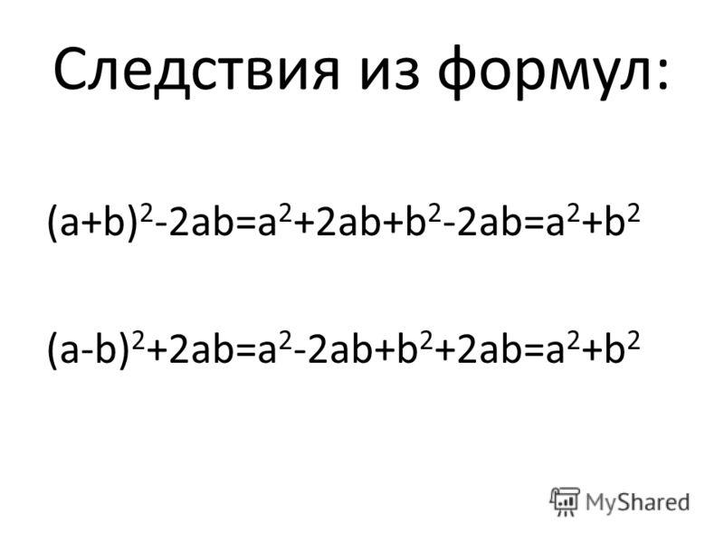 Следствия из формул: (а+b) 2 -2аb=а 2 +2аb+b 2 -2аb=а 2 +b 2 (а-b) 2 +2аb=а 2 -2аb+b 2 +2аb=а 2 +b 2