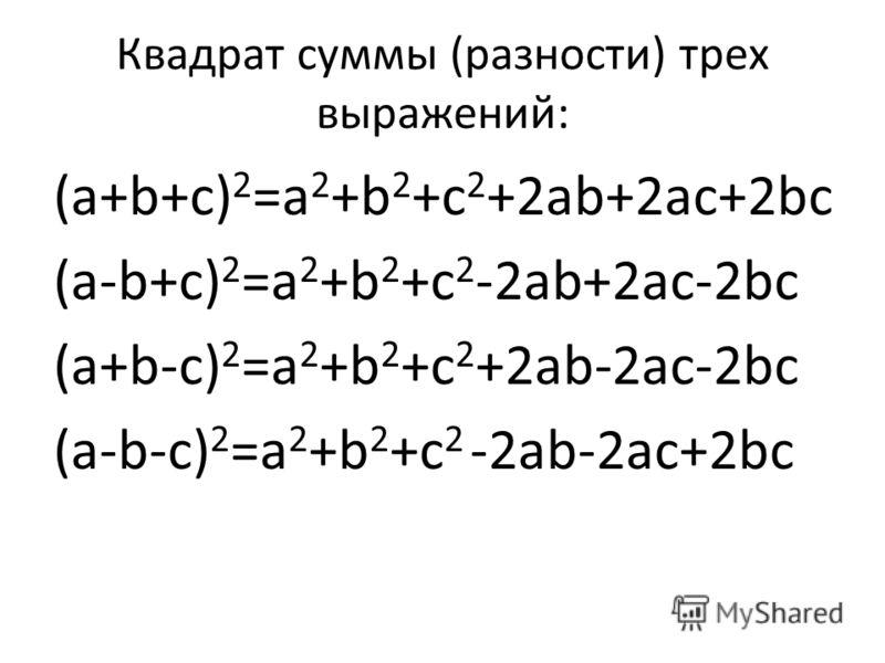 Квадрат суммы (разности) трех выражений: (а+b+с) 2 =а 2 +b 2 +с 2 +2аb+2ас+2bс (а-b+с) 2 =а 2 +b 2 +с 2 -2аb+2ас-2bс (а+b-с) 2 =а 2 +b 2 +с 2 +2аb-2ас-2bс (а-b-с) 2 =а 2 +b 2 +с 2 -2аb-2ас+2bс