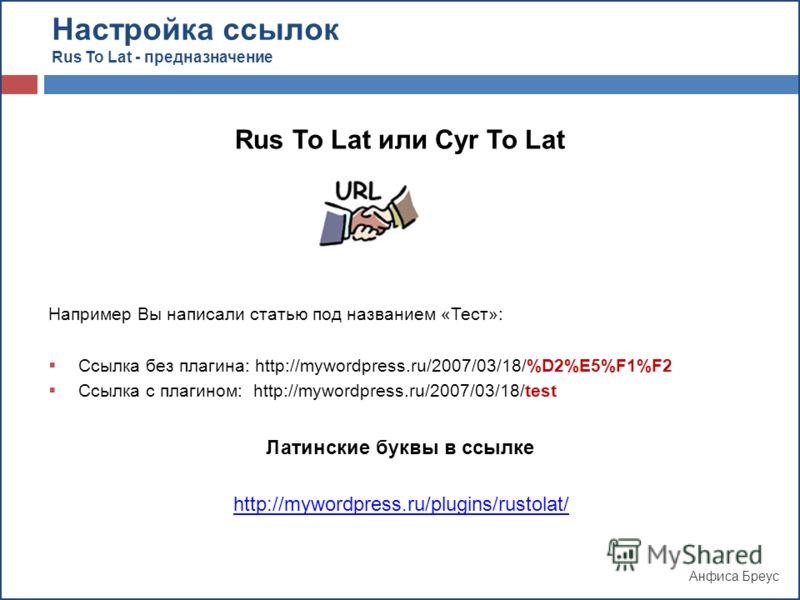 Анфиса Бреус Rus To Lat или Cyr To Lat Например Вы написали статью под названием «Тест»: Ссылка без плагина: http://mywordpress.ru/2007/03/18/%D2%E5%F1%F2 Ссылка с плагином: http://mywordpress.ru/2007/03/18/test Латинские буквы в ссылке Настройка ссы